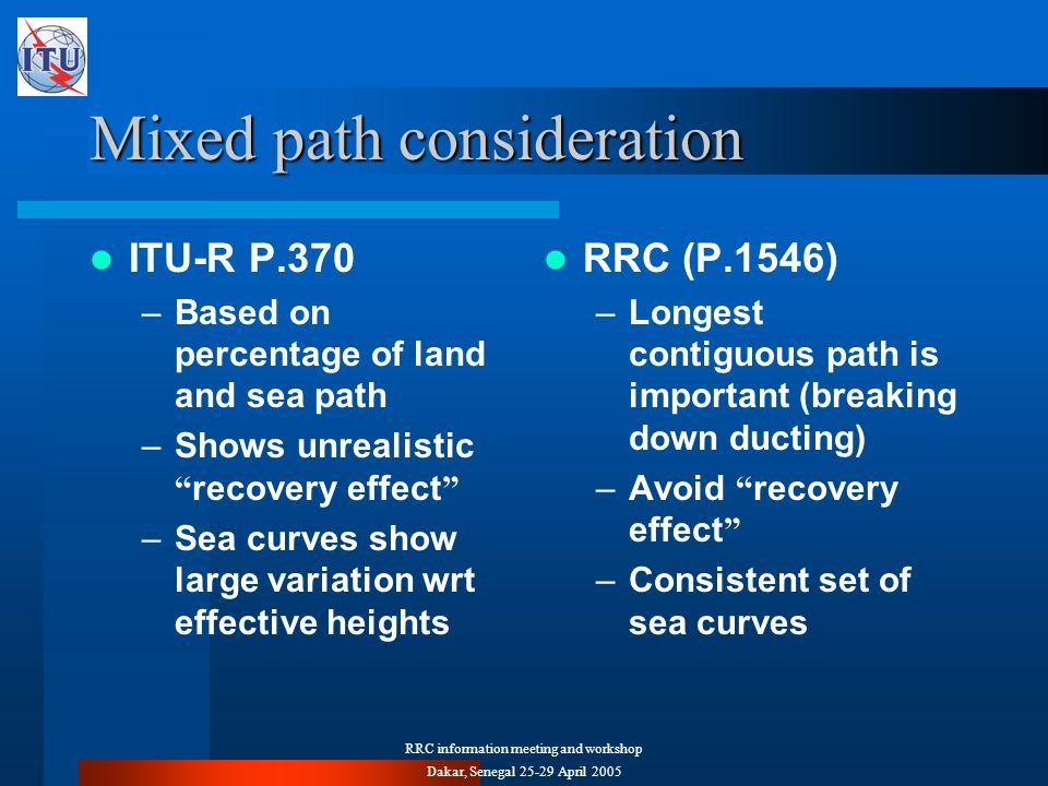 RRC information meeting and workshop Dakar, Senegal 25-29 April 2005 Mixed path consideration ITU-R P.370 –Based on percentage of land and sea path –Shows unrealistic recovery effect –Sea curves show large variation wrt effective heights RRC (P.1546) –Longest contiguous path is important (breaking down ducting) –Avoid recovery effect –Consistent set of sea curves