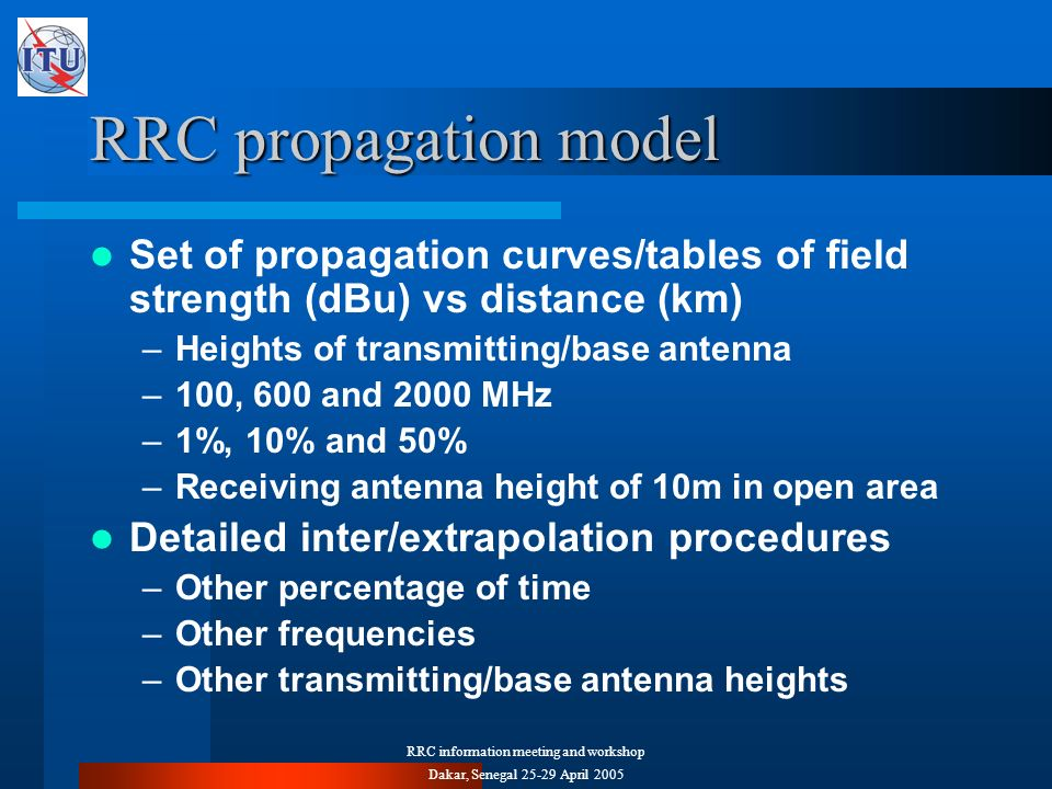 RRC information meeting and workshop Dakar, Senegal 25-29 April 2005 RRC propagation model Set of propagation curves/tables of field strength (dBu) vs distance (km) –Heights of transmitting/base antenna –100, 600 and 2000 MHz –1%, 10% and 50% –Receiving antenna height of 10m in open area Detailed inter/extrapolation procedures –Other percentage of time –Other frequencies –Other transmitting/base antenna heights