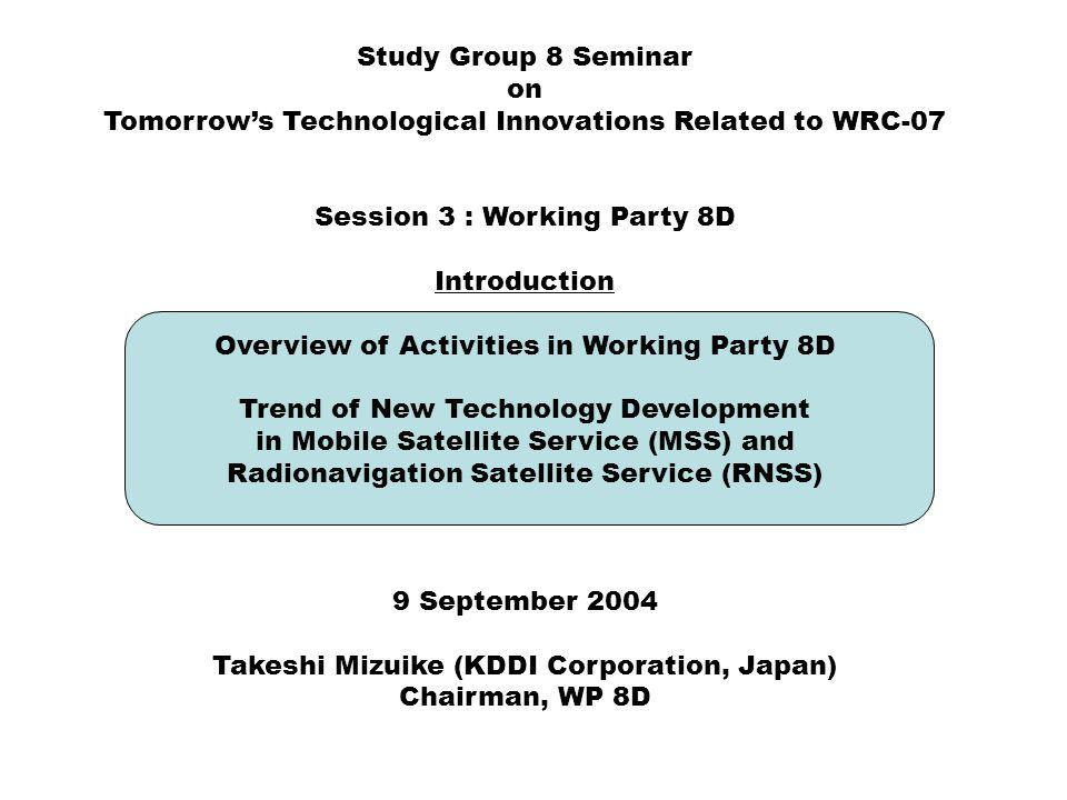 Study Group 8 Seminar on Tomorrows Technological Innovations Related to WRC-07 Session 3 : Working Party 8D Introduction Overview of Activities in Working Party 8D Trend of New Technology Development in Mobile Satellite Service (MSS) and Radionavigation Satellite Service (RNSS) 9 September 2004 Takeshi Mizuike (KDDI Corporation, Japan) Chairman, WP 8D