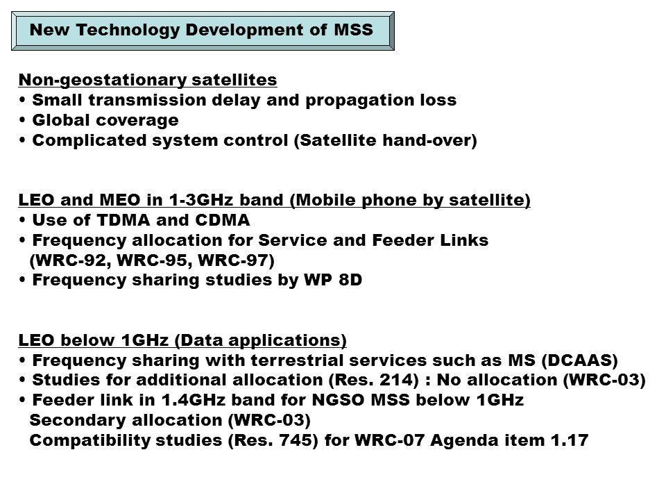Non-geostationary satellites Small transmission delay and propagation loss Global coverage Complicated system control (Satellite hand-over) LEO and MEO in 1-3GHz band (Mobile phone by satellite) Use of TDMA and CDMA Frequency allocation for Service and Feeder Links (WRC-92, WRC-95, WRC-97) Frequency sharing studies by WP 8D LEO below 1GHz (Data applications) Frequency sharing with terrestrial services such as MS (DCAAS) Studies for additional allocation (Res.