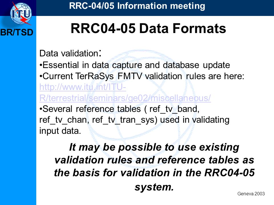 BR/TSD Geneva 2003 RRC-04/05 Information meeting Data validation : Essential in data capture and database update Current TerRaSys FMTV validation rules are here: http://www.itu.int/ITU- R/terrestrial/seminars/ge02/miscellaneous/ Several reference tables ( ref_tv_band, ref_tv_chan, ref_tv_tran_sys) used in validating input data.