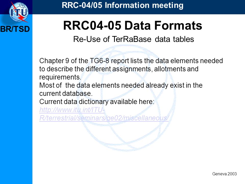 BR/TSD Geneva 2003 RRC-04/05 Information meeting Re-Use of TerRaBase data tables RRC04-05 Data Formats Chapter 9 of the TG6-8 report lists the data elements needed to describe the different assignments, allotments and requirements.