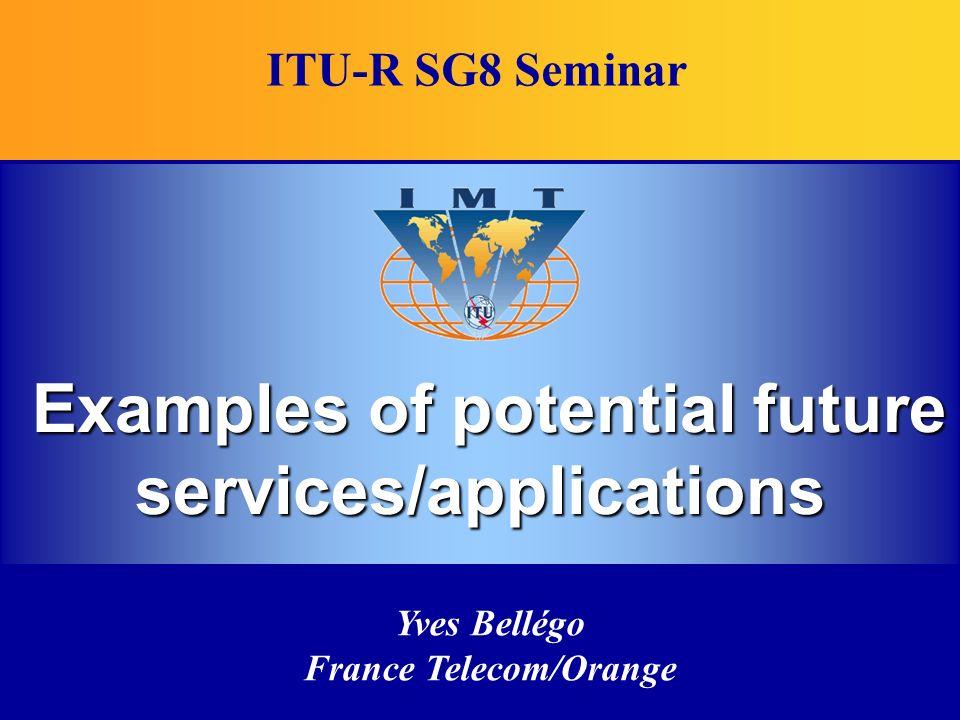 Yves Bellégo France Telecom/Orange Examples of potential future services/applications ITU-R SG8 Seminar
