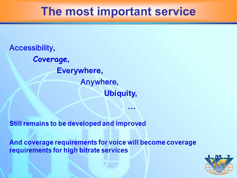 The most important service Accessibility, Coverage, Everywhere, Anywhere, Ubiquity, … Still remains to be developed and improved And coverage requirements for voice will become coverage requirements for high bitrate services