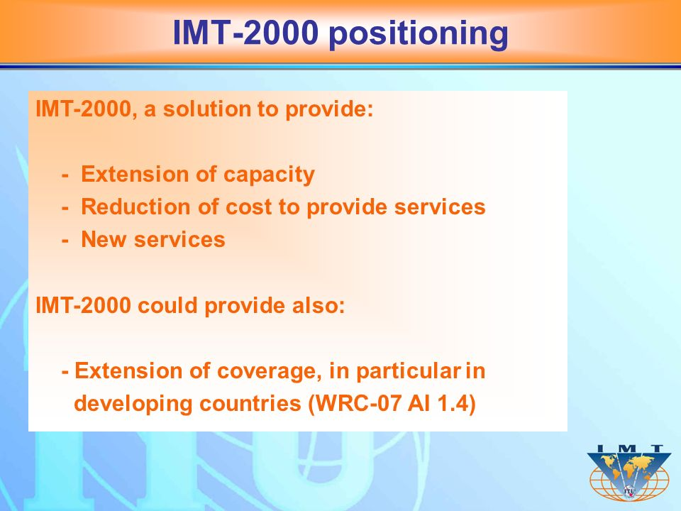 IMT-2000 positioning IMT-2000, a solution to provide: - Extension of capacity - Reduction of cost to provide services - New services IMT-2000 could provide also: - Extension of coverage, in particular in developing countries (WRC-07 AI 1.4)