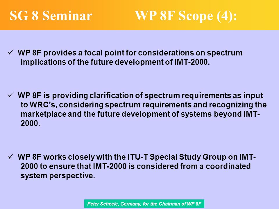 Peter Scheele, Germany, for the Chairman of WP 8F SG 8 SeminarWP 8F Scope (4): WP 8F provides a focal point for considerations on spectrum implications of the future development of IMT-2000.