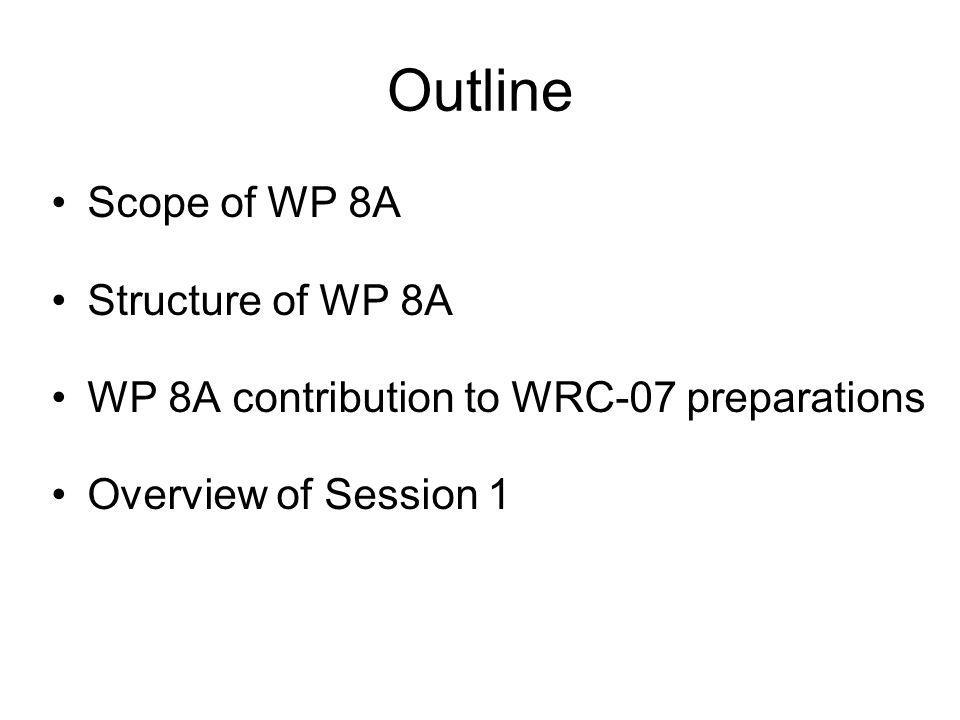 Outline Scope of WP 8A Structure of WP 8A WP 8A contribution to WRC-07 preparations Overview of Session 1