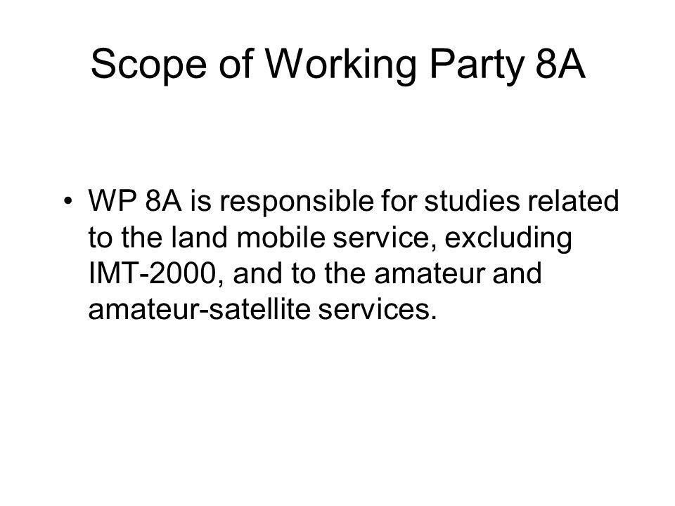 Scope of Working Party 8A WP 8A is responsible for studies related to the land mobile service, excluding IMT-2000, and to the amateur and amateur-satellite services.
