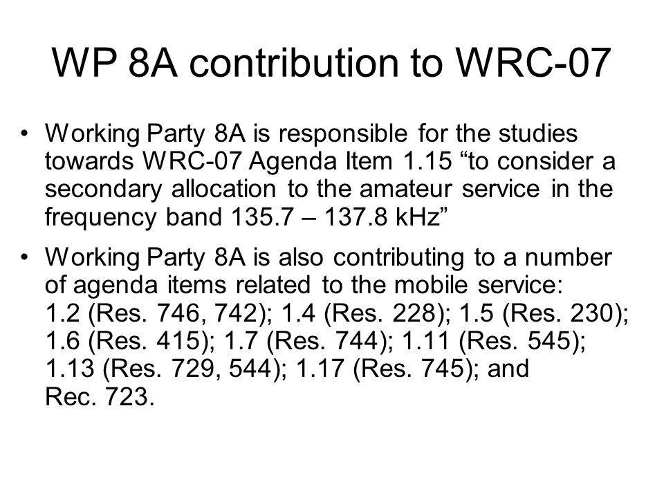 WP 8A contribution to WRC-07 Working Party 8A is responsible for the studies towards WRC-07 Agenda Item 1.15 to consider a secondary allocation to the amateur service in the frequency band 135.7 – 137.8 kHz Working Party 8A is also contributing to a number of agenda items related to the mobile service: 1.2 (Res.