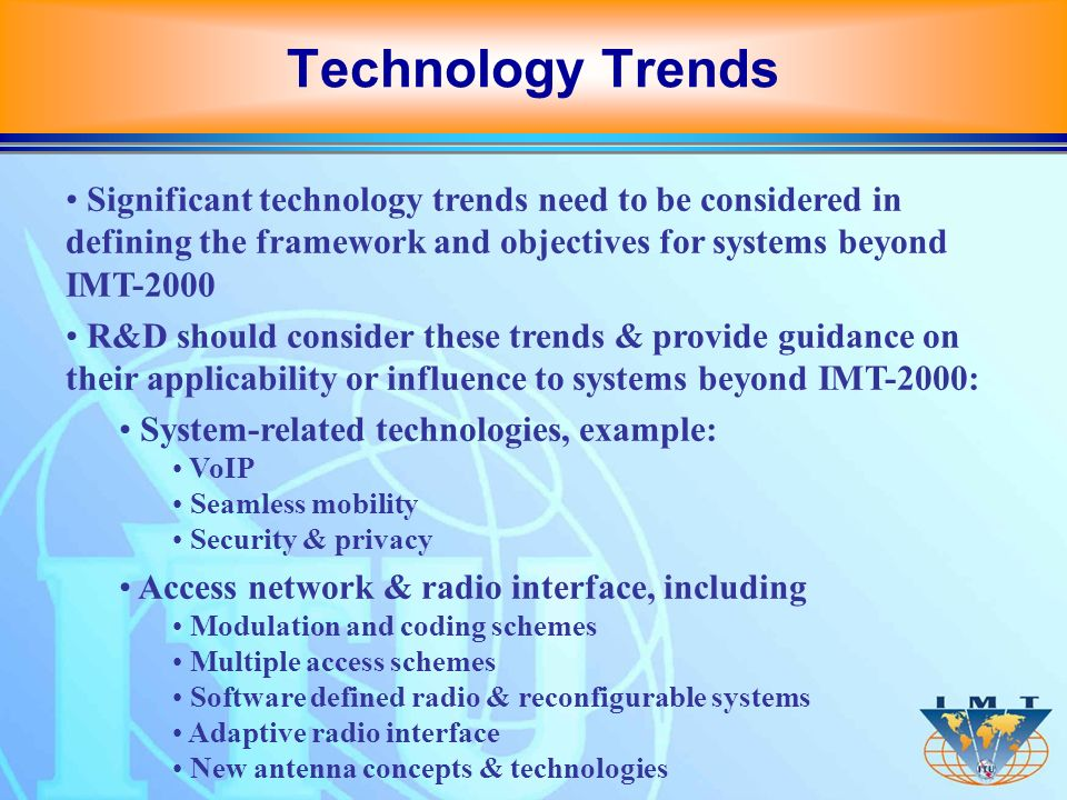 Significant technology trends need to be considered in defining the framework and objectives for systems beyond IMT-2000 R&D should consider these tre
