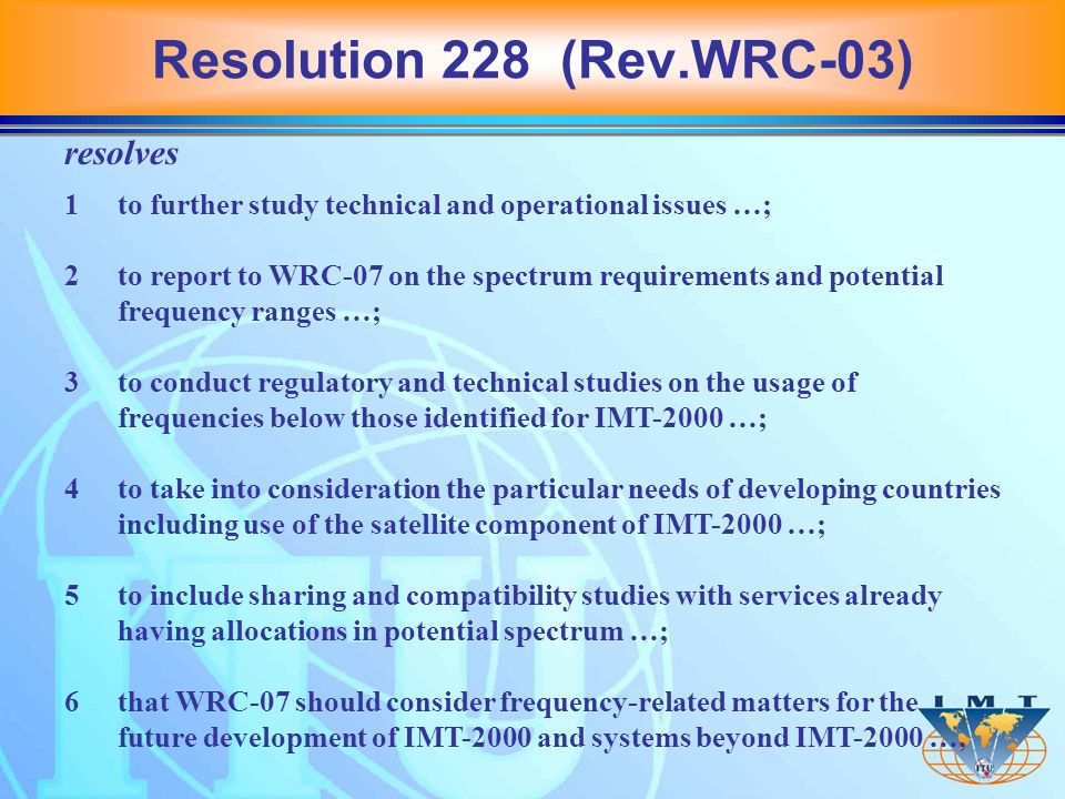 resolves 1to further study technical and operational issues …; 2to report to WRC 07 on the spectrum requirements and potential frequency ranges …; 3to conduct regulatory and technical studies on the usage of frequencies below those identified for IMT-2000 …; 4to take into consideration the particular needs of developing countries including use of the satellite component of IMT 2000 …; 5to include sharing and compatibility studies with services already having allocations in potential spectrum …; 6that WRC 07 should consider frequency-related matters for the future development of IMT 2000 and systems beyond IMT 2000 …, Resolution 228 (Rev.WRC-03)