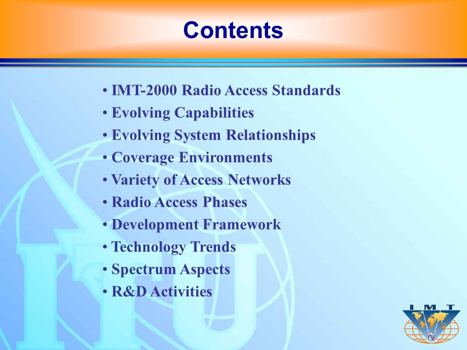 IMT-2000 Radio Access Standards Evolving Capabilities Evolving System Relationships Coverage Environments Variety of Access Networks Radio Access Phases Development Framework Technology Trends Spectrum Aspects R&D Activities Contents
