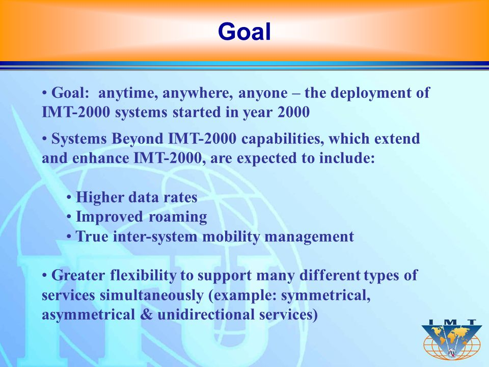 IMT-2000 original minimum requirements for radio technology evaluation: 144 kbit/s for vehicular high speed 384 kbit/s for medium speed, and 2048 kbit/s for indoor and low speed Currently the standard supports up to 10 Mbit/s, and further enhancements are being developed, possibly up to 30 Mbit/s by 2005 Research targets for systems beyond IMT-2000 for deployment after 2010: 100 Mbit/s for high mobility 1Gbit/s for low mobility Evolving Capabilities