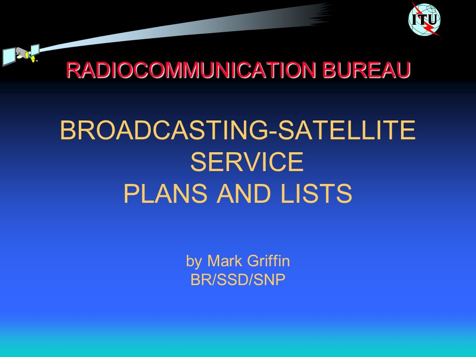 RADIOCOMMUNICATION BUREAU BROADCASTING-SATELLITE SERVICE PLANS AND LISTS by Mark Griffin BR/SSD/SNP