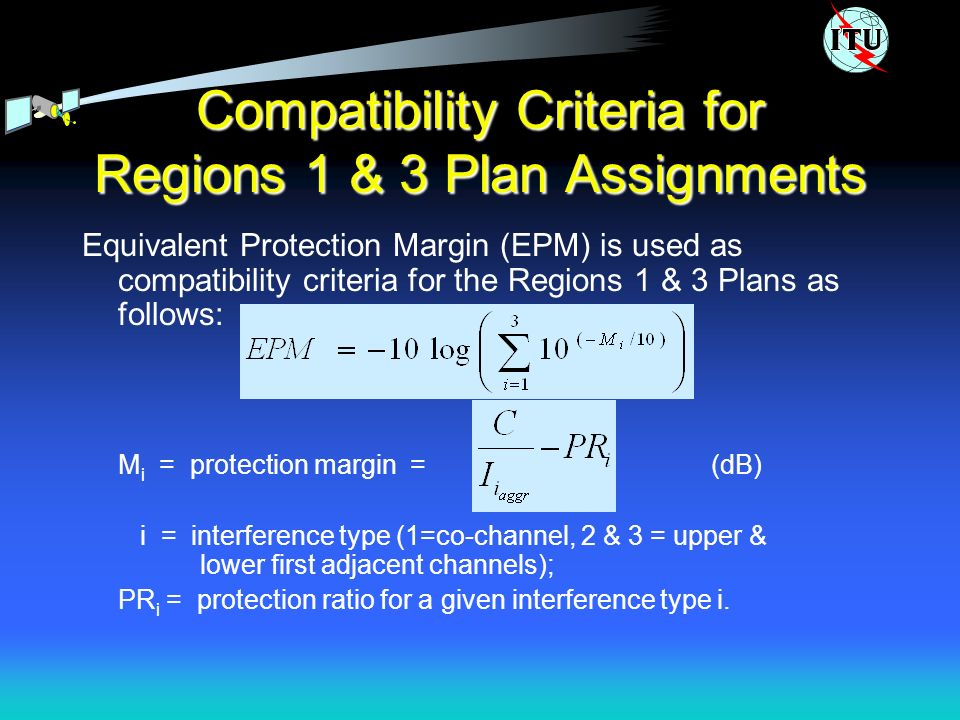 Compatibility Criteria for Regions 1 & 3 Plan Assignments Equivalent Protection Margin (EPM) is used as compatibility criteria for the Regions 1 & 3 Plans as follows: M i = protection margin = (dB) i = interference type (1=co-channel, 2 & 3 = upper & lower first adjacent channels); PR i = protection ratio for a given interference type i.