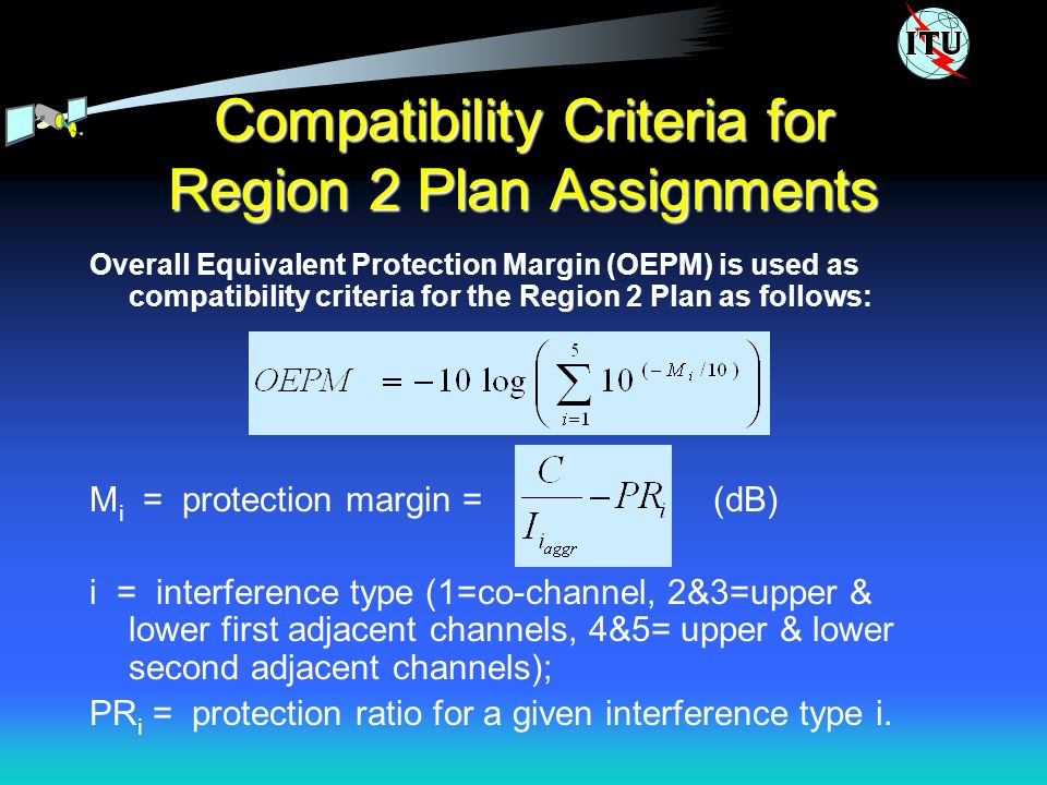 Compatibility Criteria for Region 2 Plan Assignments Overall Equivalent Protection Margin (OEPM) is used as compatibility criteria for the Region 2 Plan as follows: M i = protection margin = (dB) i = interference type (1=co-channel, 2&3=upper & lower first adjacent channels, 4&5= upper & lower second adjacent channels); PR i = protection ratio for a given interference type i.