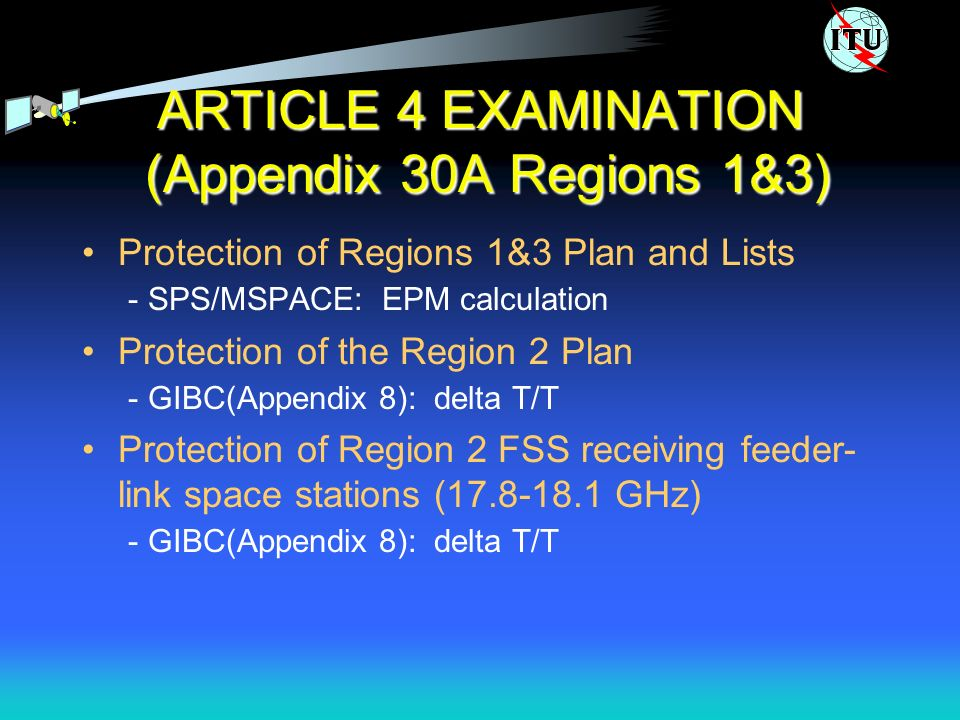 ARTICLE 4 EXAMINATION (Appendix 30A Regions 1&3) Protection of Regions 1&3 Plan and Lists - SPS/MSPACE: EPM calculation Protection of the Region 2 Plan - GIBC(Appendix 8): delta T/T Protection of Region 2 FSS receiving feeder- link space stations (17.8-18.1 GHz) - GIBC(Appendix 8): delta T/T