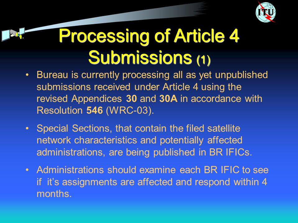 Processing of Article 4 Submissions (1) Bureau is currently processing all as yet unpublished submissions received under Article 4 using the revised Appendices 30 and 30A in accordance with Resolution 546 (WRC-03).