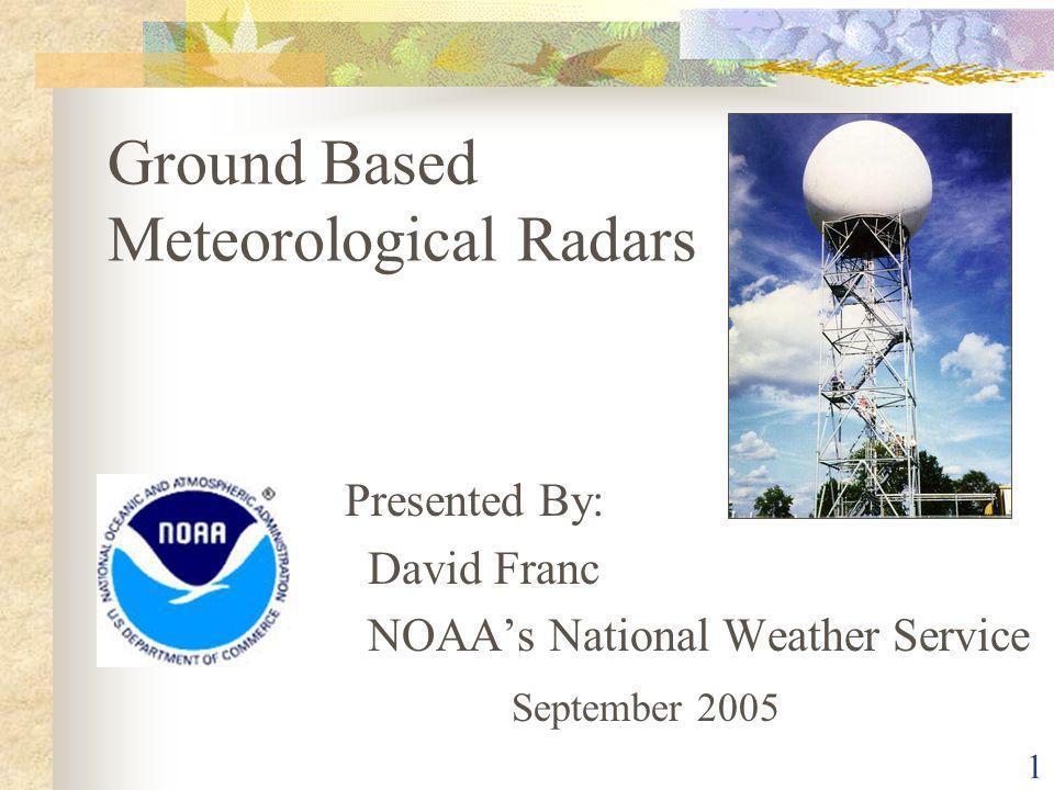 1 Ground Based Meteorological Radars Presented By: David Franc NOAAs National Weather Service September 2005
