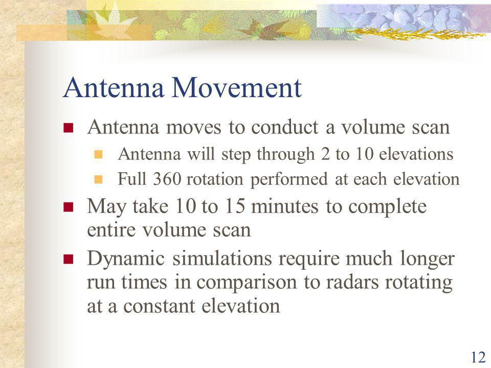 12 Antenna Movement Antenna moves to conduct a volume scan Antenna will step through 2 to 10 elevations Full 360 rotation performed at each elevation May take 10 to 15 minutes to complete entire volume scan Dynamic simulations require much longer run times in comparison to radars rotating at a constant elevation