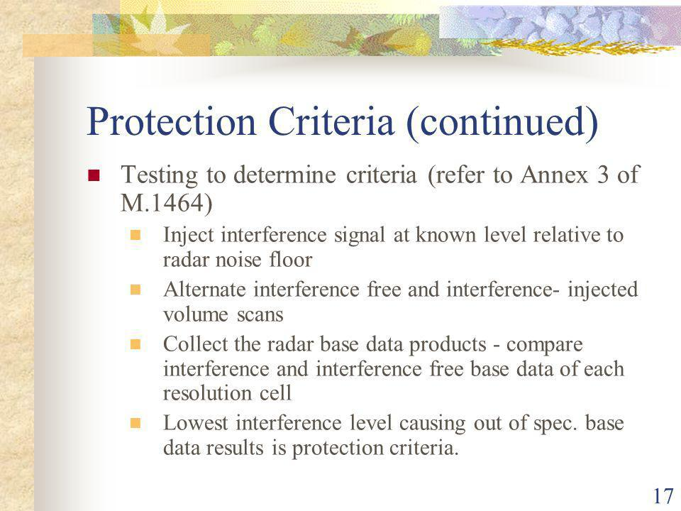 17 Protection Criteria (continued) Testing to determine criteria (refer to Annex 3 of M.1464) Inject interference signal at known level relative to radar noise floor Alternate interference free and interference- injected volume scans Collect the radar base data products - compare interference and interference free base data of each resolution cell Lowest interference level causing out of spec.