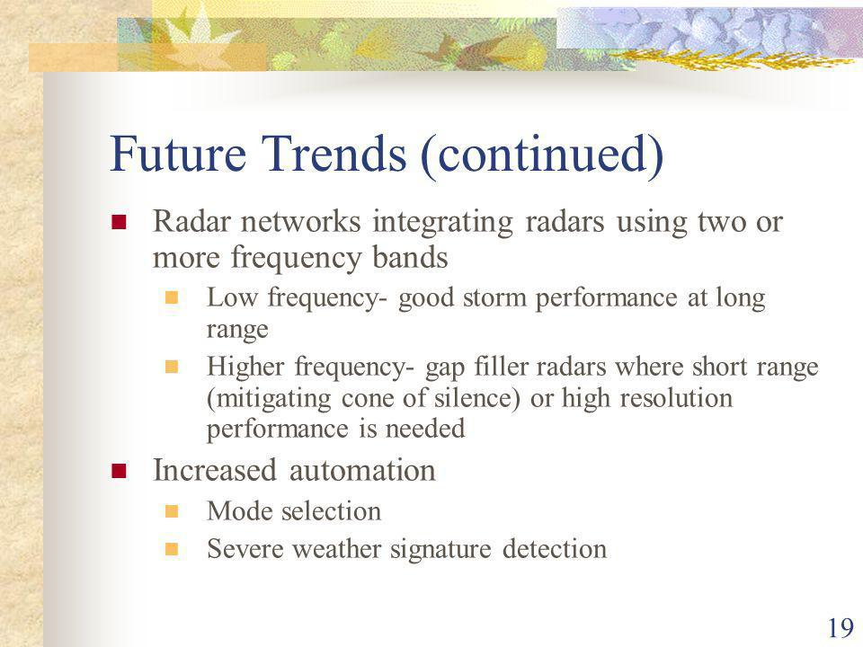 19 Future Trends (continued) Radar networks integrating radars using two or more frequency bands Low frequency- good storm performance at long range Higher frequency- gap filler radars where short range (mitigating cone of silence) or high resolution performance is needed Increased automation Mode selection Severe weather signature detection
