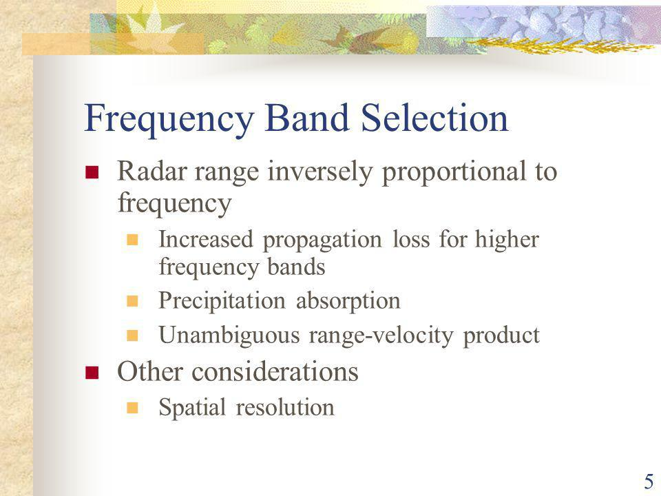 5 Frequency Band Selection Radar range inversely proportional to frequency Increased propagation loss for higher frequency bands Precipitation absorption Unambiguous range-velocity product Other considerations Spatial resolution