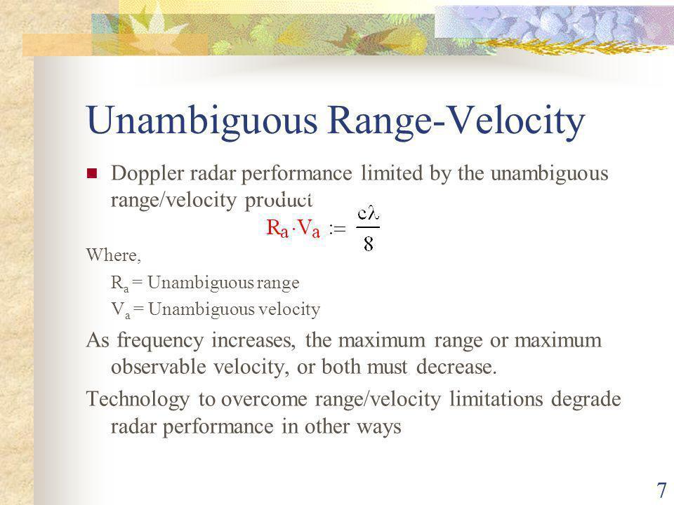7 Unambiguous Range-Velocity Doppler radar performance limited by the unambiguous range/velocity product Where, R a = Unambiguous range V a = Unambiguous velocity As frequency increases, the maximum range or maximum observable velocity, or both must decrease.