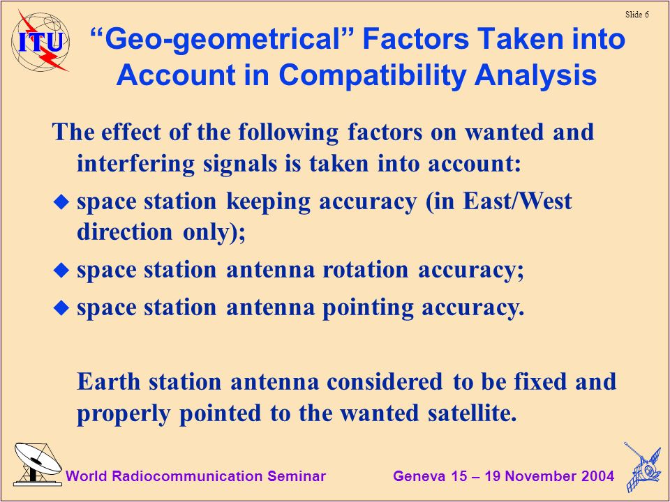 Slide 6 World Radiocommunication Seminar Geneva 15 – 19 November 2004 Geo-geometrical Factors Taken into Account in Compatibility Analysis The effect of the following factors on wanted and interfering signals is taken into account: u space station keeping accuracy (in East/West direction only); u space station antenna rotation accuracy; u space station antenna pointing accuracy.