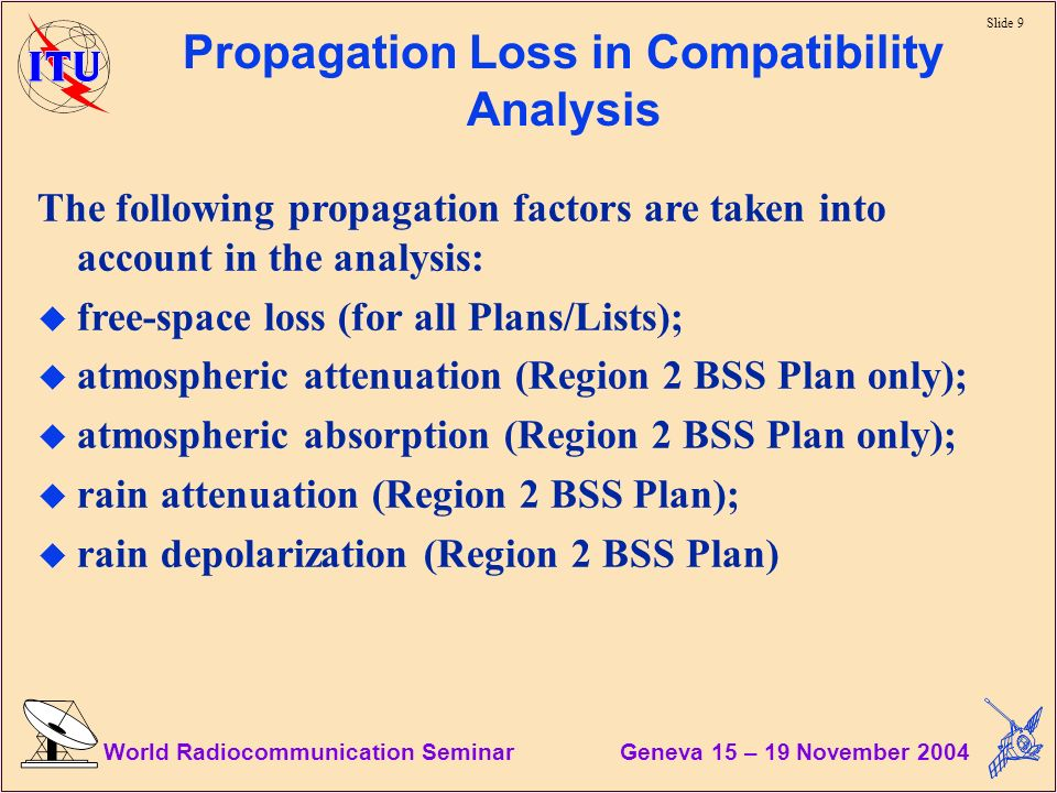 Slide 9 World Radiocommunication Seminar Geneva 15 – 19 November 2004 Propagation Loss in Compatibility Analysis The following propagation factors are taken into account in the analysis: u free-space loss (for all Plans/Lists); u atmospheric attenuation (Region 2 BSS Plan only); u atmospheric absorption (Region 2 BSS Plan only); u rain attenuation (Region 2 BSS Plan); u rain depolarization (Region 2 BSS Plan)