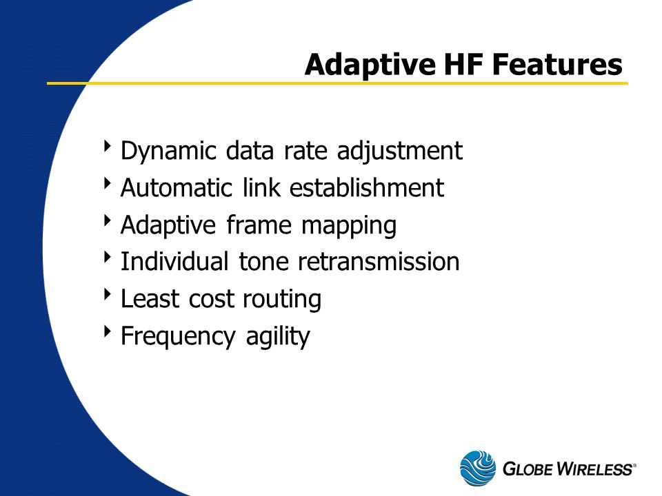 Adaptive HF Features Dynamic data rate adjustment Automatic link establishment Adaptive frame mapping Individual tone retransmission Least cost routin