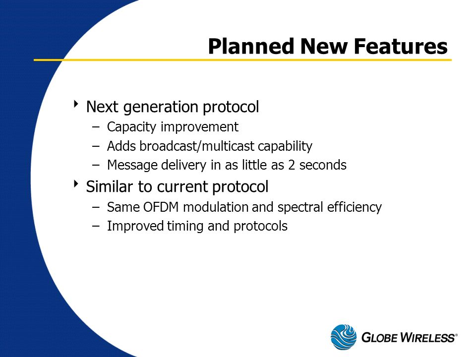 Planned New Features Next generation protocol –Capacity improvement –Adds broadcast/multicast capability –Message delivery in as little as 2 seconds S