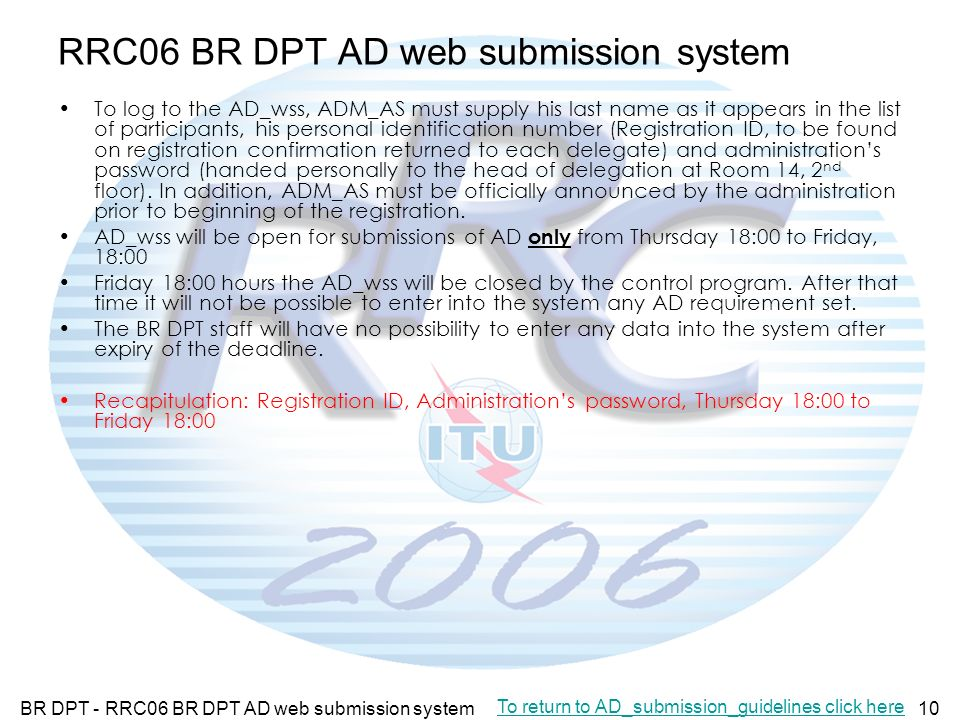 BR DPT - RRC06 BR DPT AD web submission system10 RRC06 BR DPT AD web submission system To log to the AD_wss, ADM_AS must supply his last name as it appears in the list of participants, his personal identification number (Registration ID, to be found on registration confirmation returned to each delegate) and administrations password (handed personally to the head of delegation at Room 14, 2 nd floor).