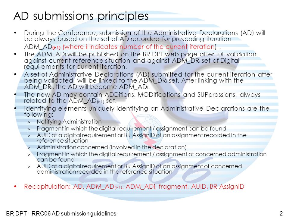 BR DPT - RRC06 AD submission guidelines2 AD submissions principles During the Conference, submission of the Administrative Declarations (AD) will be always based on the set of AD recorded for preceding iteration ADM_AD (i-1) (where i indicates number of the current iteration).
