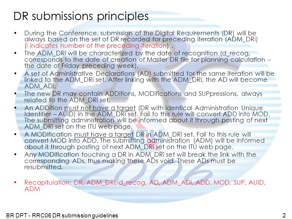 BR DPT - RRC06 DR submission guidelines2 DR submissions principles During the Conference, submission of the Digital Requirements (DR) will be always based on the set of DR recorded for preceding iteration (ADM_DRi) (i indicates number of the preceding iteration).