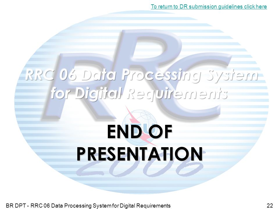BR DPT - RRC 06 Data Processing System for Digital Requirements22 To return to DR submission guidelines click here END OF PRESENTATION
