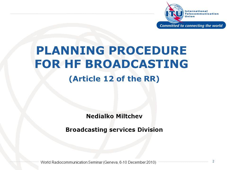 World Radiocommunication Seminar (Geneva, 6-10 December 2010) 2 PLANNING PROCEDURE FOR HF BROADCASTING Nedialko Miltchev Broadcasting services Divisio