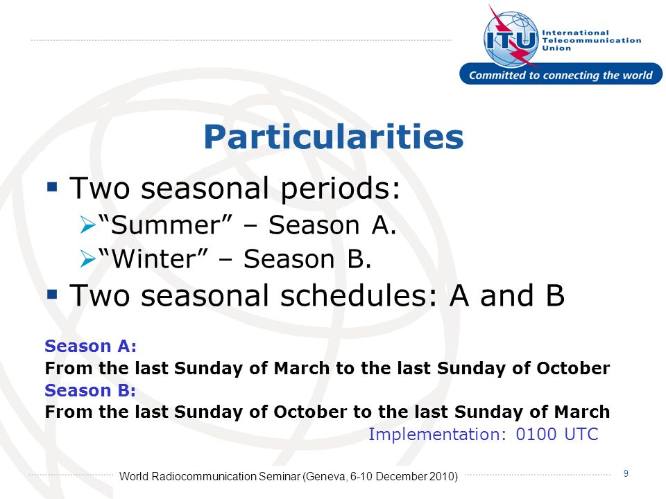 World Radiocommunication Seminar (Geneva, 6-10 December 2010) 9 Particularities Two seasonal periods: Summer – Season A.