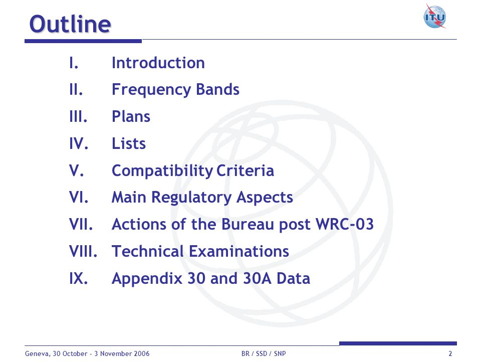 Geneva, 30 October - 3 November 2006 BR / SSD / SNP2 Outline I.Introduction II.Frequency Bands III.Plans IV.Lists V.Compatibility Criteria VI.Main Reg