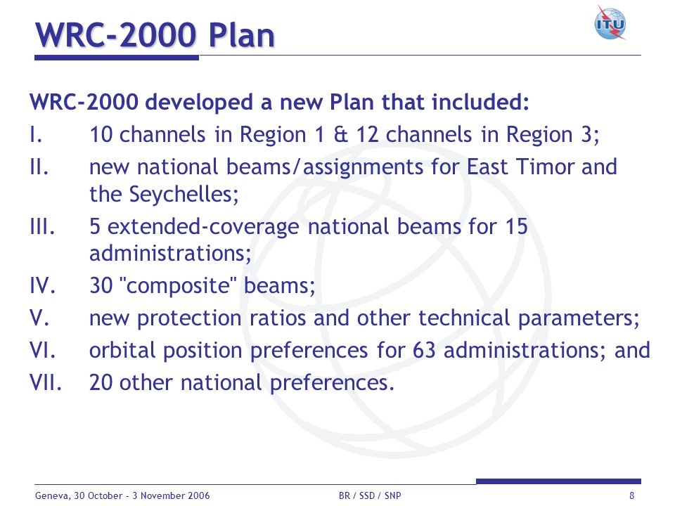 Geneva, 30 October - 3 November 2006 BR / SSD / SNP8 WRC-2000 Plan WRC-2000 developed a new Plan that included: I.10 channels in Region 1 & 12 channel