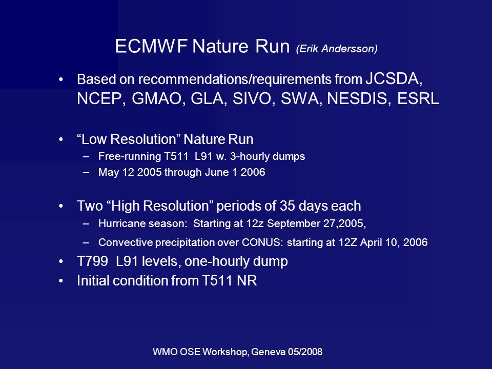WMO OSE Workshop, Geneva 05/2008 ECMWF Nature Run (Erik Andersson) Based on recommendations/requirements from JCSDA, NCEP, GMAO, GLA, SIVO, SWA, NESDIS, ESRL Low Resolution Nature Run –Free-running T511 L91 w.