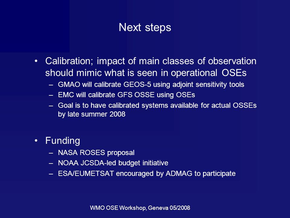 WMO OSE Workshop, Geneva 05/2008 Next steps Calibration; impact of main classes of observation should mimic what is seen in operational OSEs –GMAO will calibrate GEOS-5 using adjoint sensitivity tools –EMC will calibrate GFS OSSE using OSEs –Goal is to have calibrated systems available for actual OSSEs by late summer 2008 Funding –NASA ROSES proposal –NOAA JCSDA-led budget initiative –ESA/EUMETSAT encouraged by ADMAG to participate