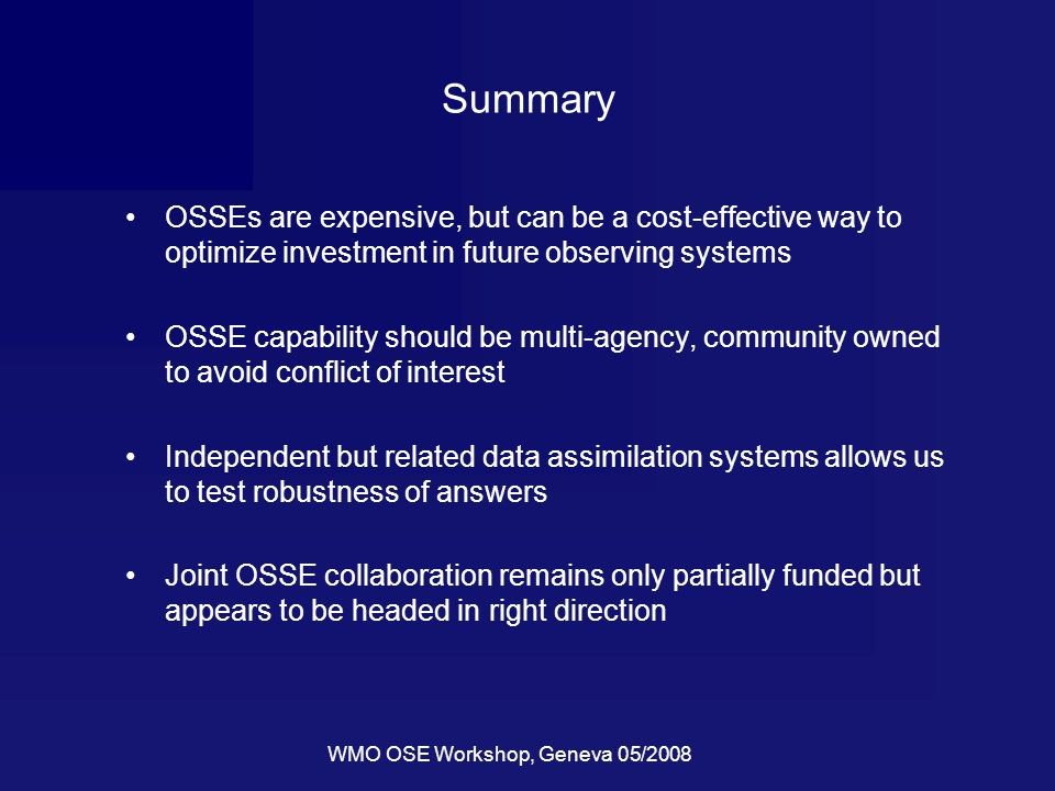 WMO OSE Workshop, Geneva 05/2008 Summary OSSEs are expensive, but can be a cost-effective way to optimize investment in future observing systems OSSE capability should be multi-agency, community owned to avoid conflict of interest Independent but related data assimilation systems allows us to test robustness of answers Joint OSSE collaboration remains only partially funded but appears to be headed in right direction