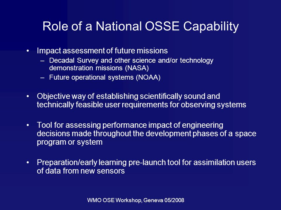 WMO OSE Workshop, Geneva 05/2008 Role of a National OSSE Capability Impact assessment of future missions –Decadal Survey and other science and/or tech