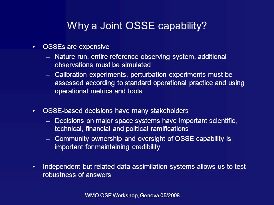 WMO OSE Workshop, Geneva 05/2008 Why a Joint OSSE capability.