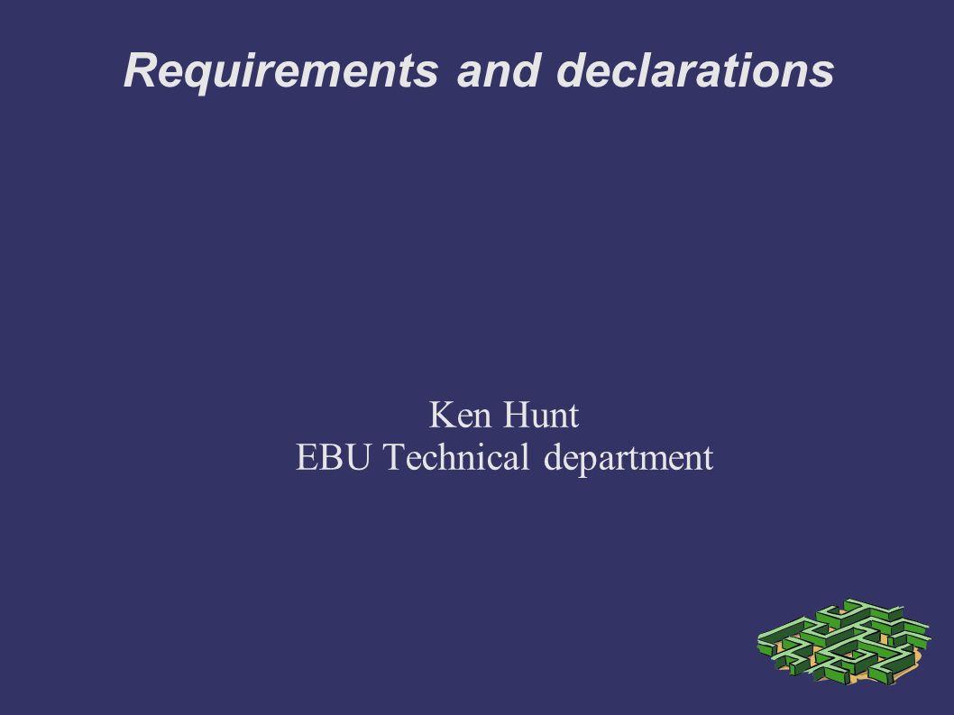 Requirements and declarations Ken Hunt EBU Technical department