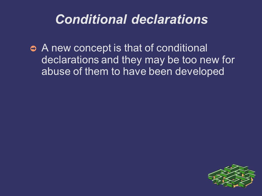 Conditional declarations A new concept is that of conditional declarations and they may be too new for abuse of them to have been developed