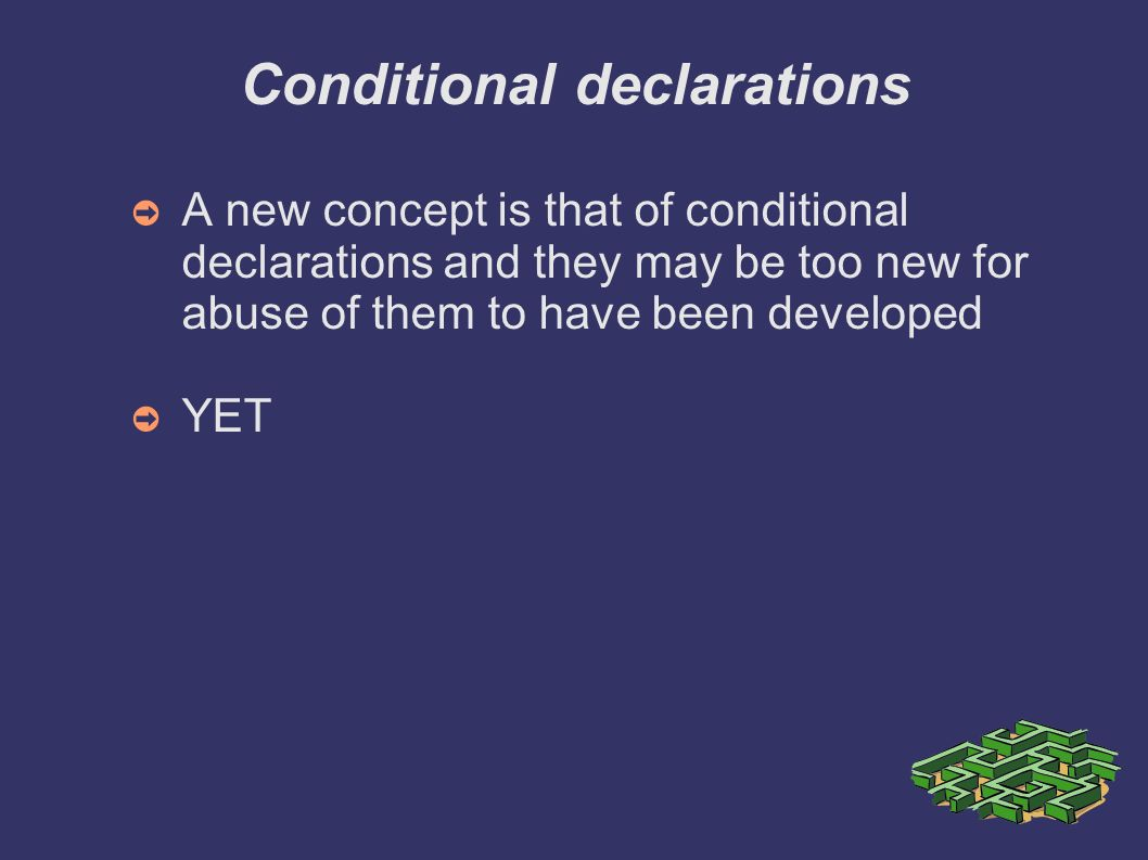 Conditional declarations A new concept is that of conditional declarations and they may be too new for abuse of them to have been developed YET