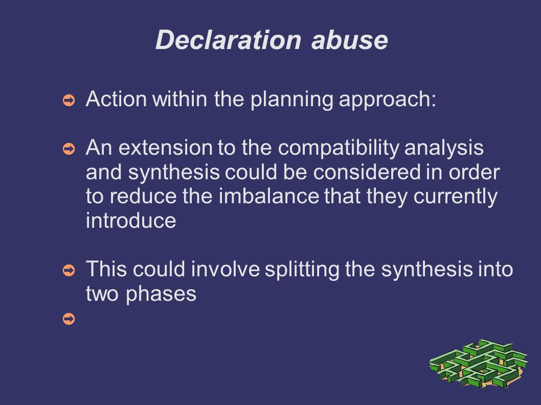 Declaration abuse Action within the planning approach: An extension to the compatibility analysis and synthesis could be considered in order to reduce