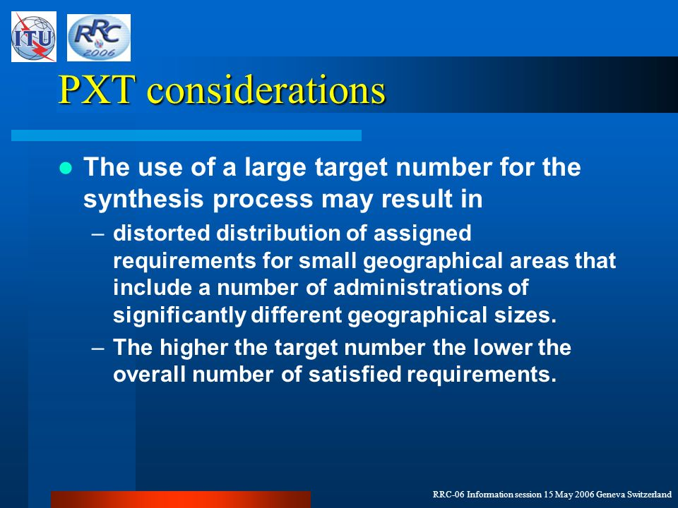 RRC-06 Information session 15 May 2006 Geneva Switzerland PXT considerations The use of a large target number for the synthesis process may result in